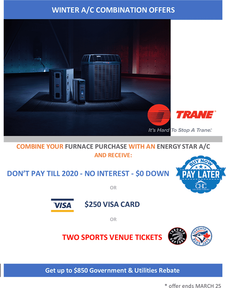 Trane - Combine your furnace purchase with an ENERGY STAR A/C and receive: don't pay until 2020, no interest, $0 down - buy now, pay later; or $250 visa card; or two sports venue tickets, Toronto Raptors or Toronto Blue Jays. Plus get up to $850 in Government & Utility Rebates