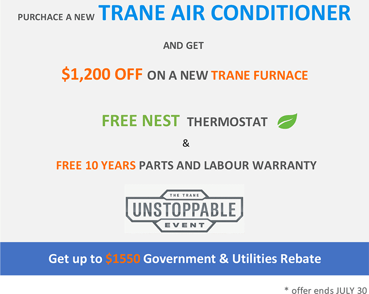 DEAL 1 – COMBO DEAL – Purchase a Trane central air conditioner and get $1200 OFF a Trane Furnace + FREE NEST Thermostat + 10 Year Parts & Labour Warranty. (ends July 30th) And get up to $1550 Government & Utilities Rebates