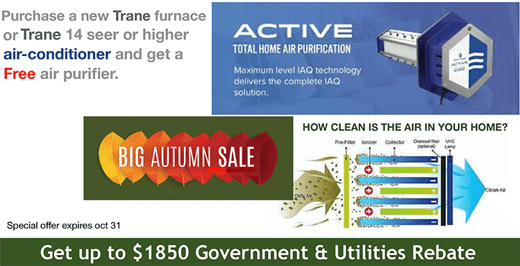 Purchase a Trane furnace or central air conditioner (14 SEER or higher) and get a FREE air purifier. (ends October 31st) And get up to $1850 in Government & Utilities Rebates