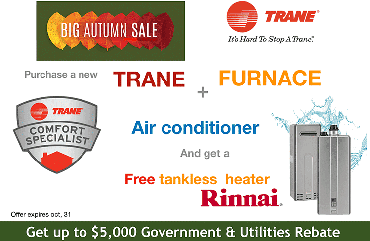 COMBO DEAL – Purchase a Trane furnace and central air conditioner and get a FREE Rinnai Tankless hot water heater. (ends October 31st) And get up to $5000 in Government & Utilities Rebates